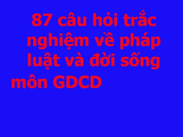 87-cau-hoi-trac-nghiem-ve-phap-luat-va-doi-song-mon-giao-duc-cong-dan